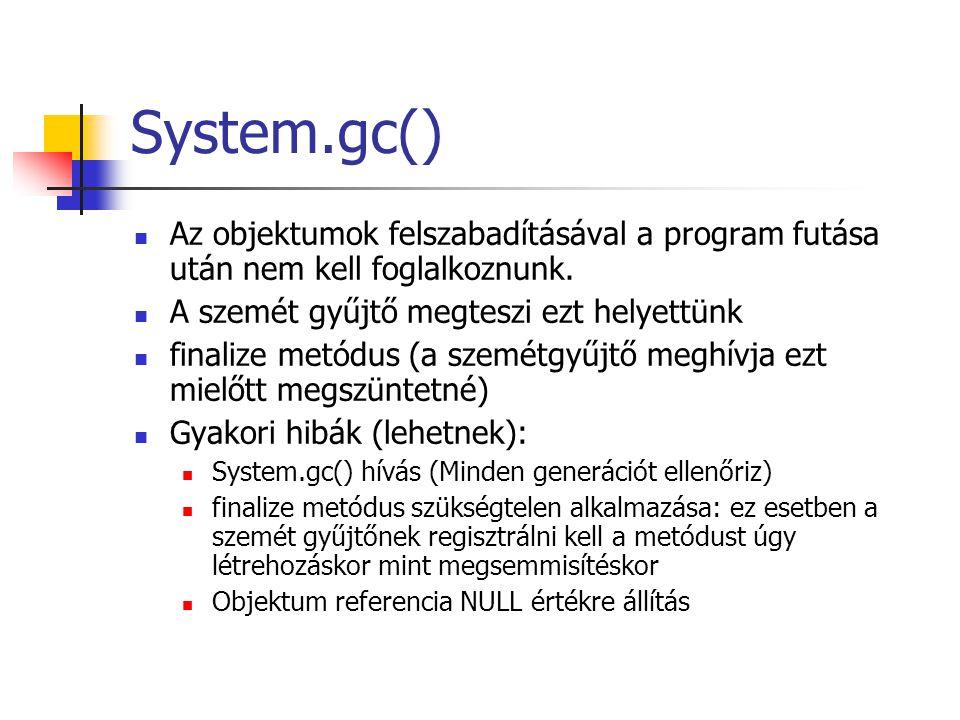 System.gc() Az objektumok felszabadításával a program futása után nem kell foglalkoznunk. A szemét gyűjtő megteszi ezt helyettünk finalize metódus (a
