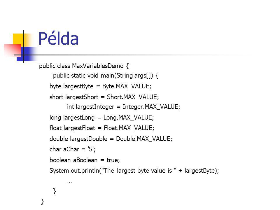 Példa public class MaxVariablesDemo { public static void main(String args[]) { byte largestByte = Byte.MAX_VALUE; short largestShort = Short.MAX_VALUE; int largestInteger = Integer.MAX_VALUE; long largestLong = Long.MAX_VALUE; float largestFloat = Float.MAX_VALUE; double largestDouble = Double.MAX_VALUE; char aChar = S ; boolean aBoolean = true; System.out.println( The largest byte value is + largestByte); … }