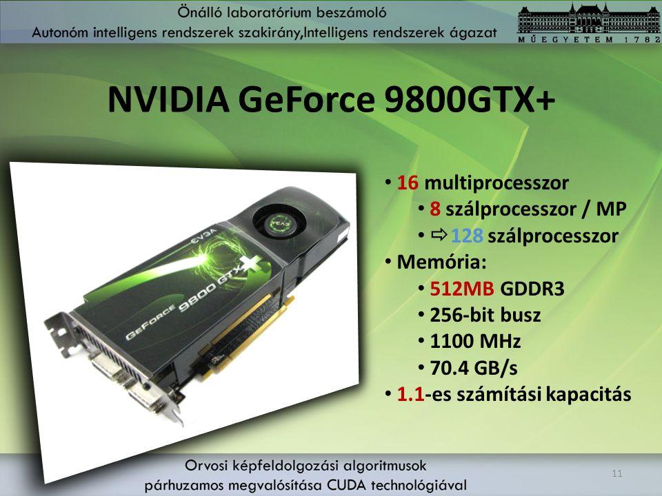 NVIDIA GeForce 9800GTX+ 11 16 multiprocesszor 8 szálprocesszor / MP  128 szálprocesszor Memória: 512MB GDDR3 256-bit busz 1100 MHz 70.4 GB/s 1.1-es s