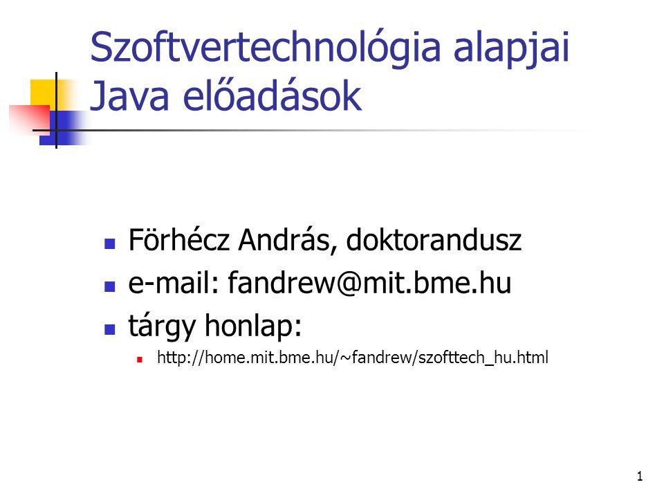 1 Szoftvertechnológia alapjai Java előadások Förhécz András, doktorandusz e-mail: fandrew@mit.bme.hu tárgy honlap: http://home.mit.bme.hu/~fandrew/szofttech_hu.html