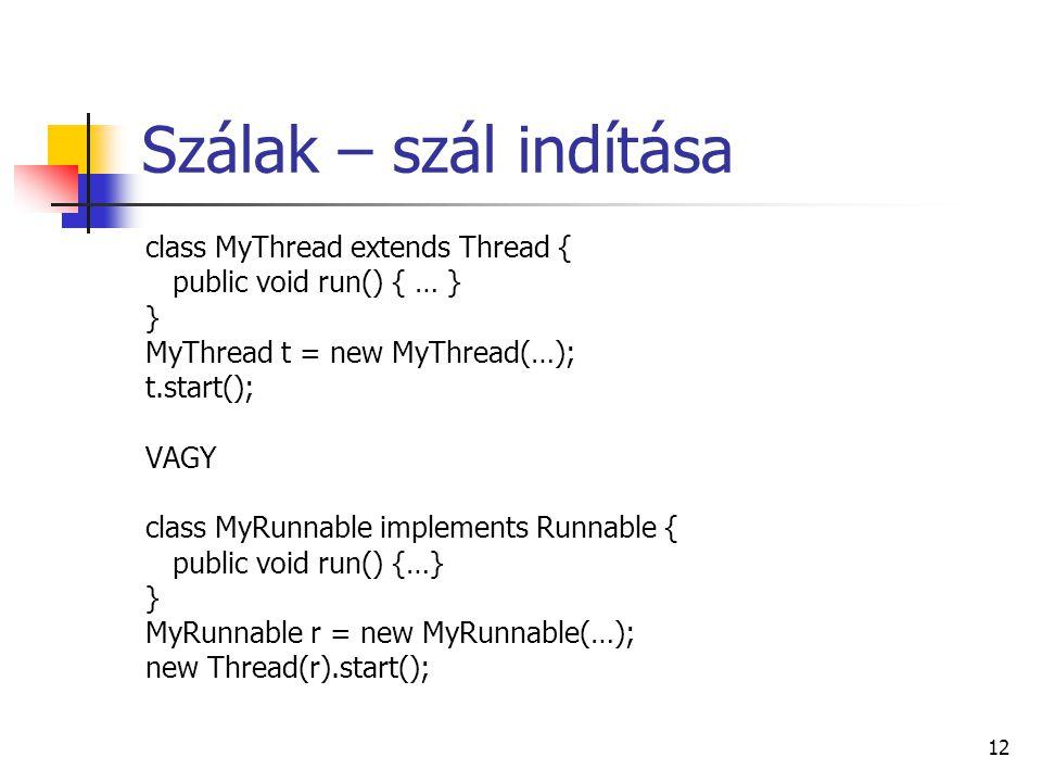 12 Szálak – szál indítása class MyThread extends Thread { public void run() { … } } MyThread t = new MyThread(…); t.start(); VAGY class MyRunnable imp