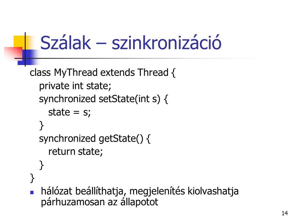 14 Szálak – szinkronizáció class MyThread extends Thread { private int state; synchronized setState(int s) { state = s; } synchronized getState() { return state; } hálózat beállíthatja, megjelenítés kiolvashatja párhuzamosan az állapotot