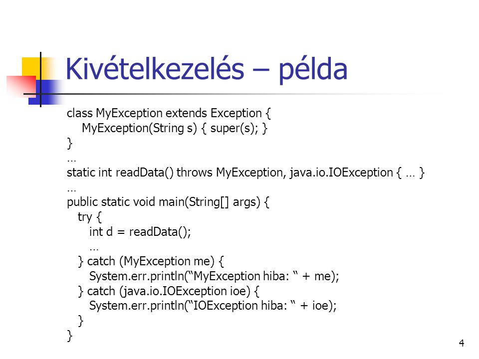 4 Kivételkezelés – példa class MyException extends Exception { MyException(String s) { super(s); } } … static int readData() throws MyException, java.io.IOException { … } … public static void main(String[] args) { try { int d = readData(); … } catch (MyException me) { System.err.println( MyException hiba: + me); } catch (java.io.IOException ioe) { System.err.println( IOException hiba: + ioe); }