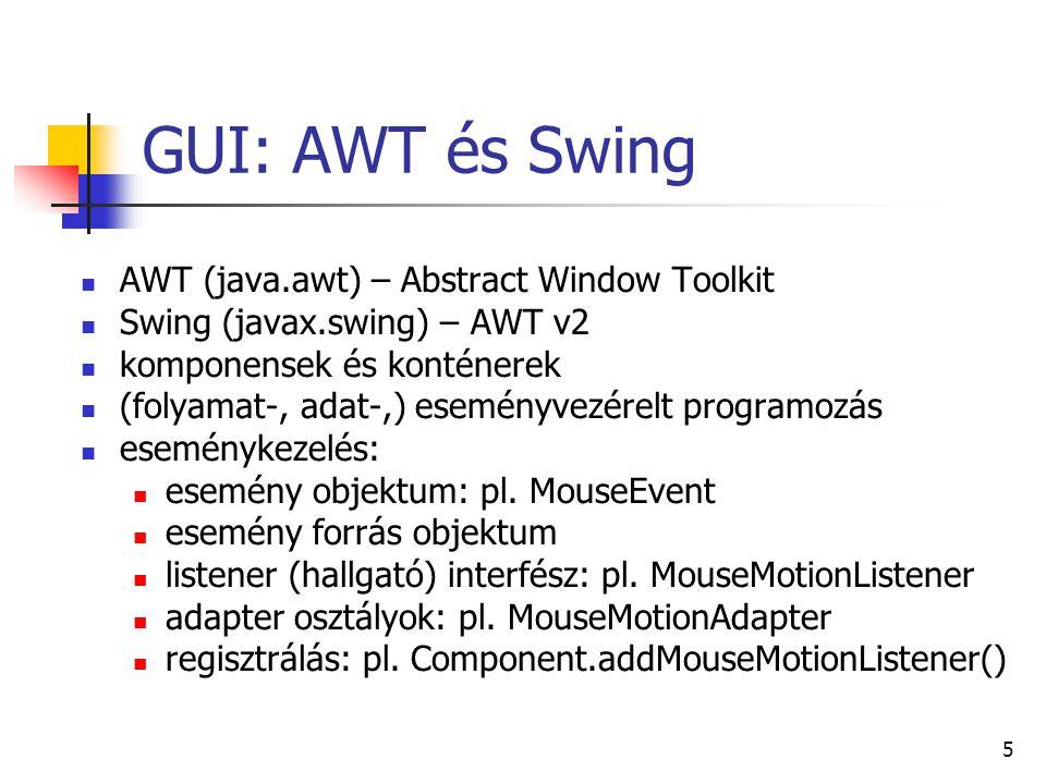 6 GUI: konténerek, komponensek ablakok: önálló ablak: JFrame, JDialog keret és önálló layout: JPanel bármi rajzolása: Canvas (AWT) egyszerű komponens: JLabel: szöveg JButton, JCheckbox, JRadioButton: gombok JComboBox, JList: többféle választás JMenuBar, JMenu, JMenuItem: menü komplex feladatok: JTable: (akár szerkeszthető) táblázat JFileChooser: file open / save / … dialog