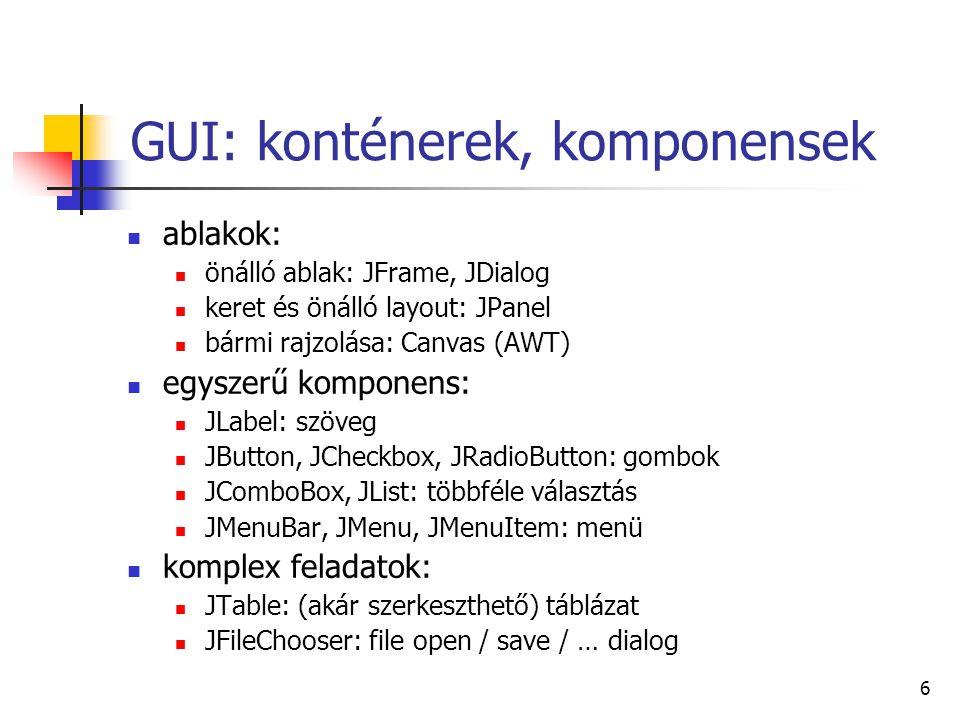 6 GUI: konténerek, komponensek ablakok: önálló ablak: JFrame, JDialog keret és önálló layout: JPanel bármi rajzolása: Canvas (AWT) egyszerű komponens