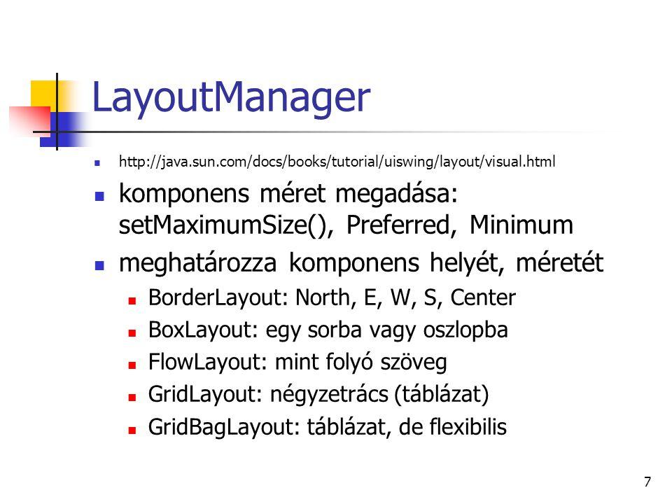 7 LayoutManager http://java.sun.com/docs/books/tutorial/uiswing/layout/visual.html komponens méret megadása: setMaximumSize(), Preferred, Minimum meghatározza komponens helyét, méretét BorderLayout: North, E, W, S, Center BoxLayout: egy sorba vagy oszlopba FlowLayout: mint folyó szöveg GridLayout: négyzetrács (táblázat) GridBagLayout: táblázat, de flexibilis