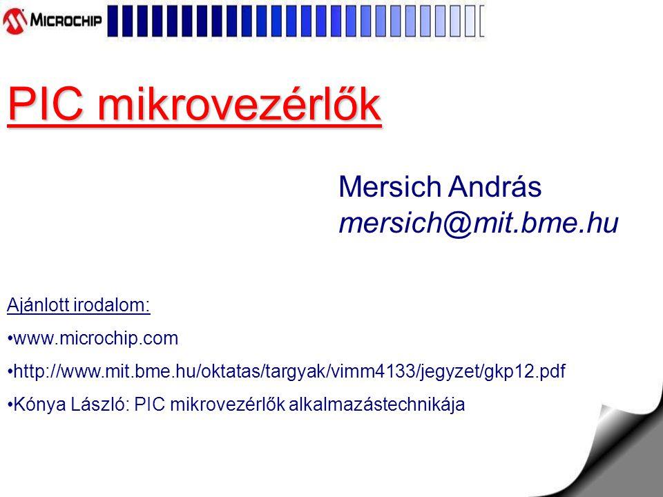 PIC mikrovezérlők Mersich András mersich@mit.bme.hu Ajánlott irodalom: www.microchip.com http://www.mit.bme.hu/oktatas/targyak/vimm4133/jegyzet/gkp12.