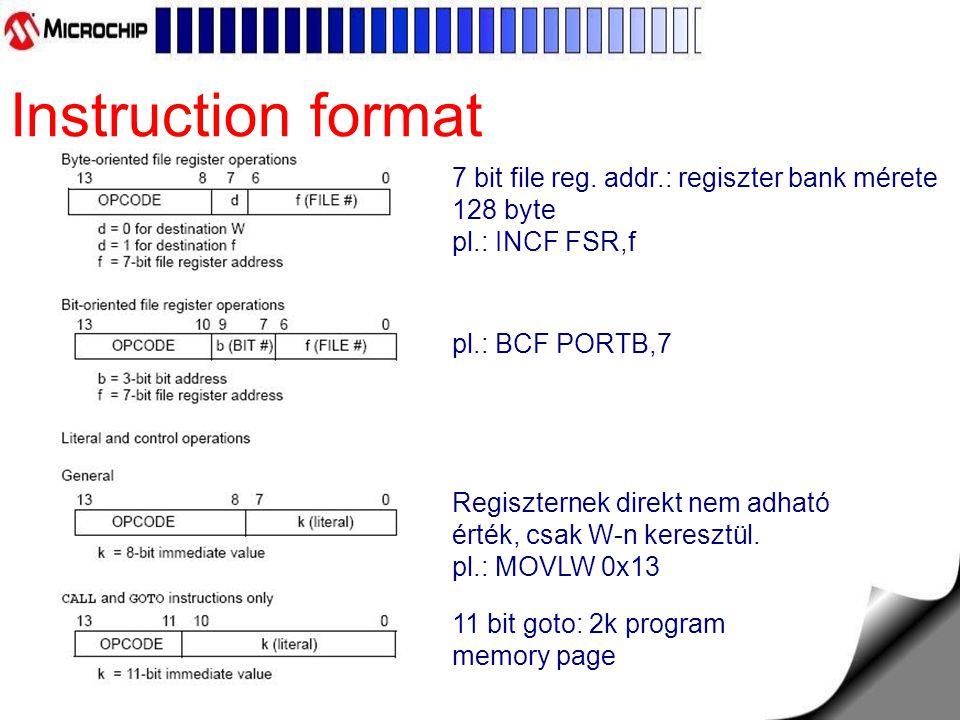 Instruction format 7 bit file reg. addr.: regiszter bank mérete 128 byte pl.: INCF FSR,f 11 bit goto: 2k program memory page Regiszternek direkt nem a