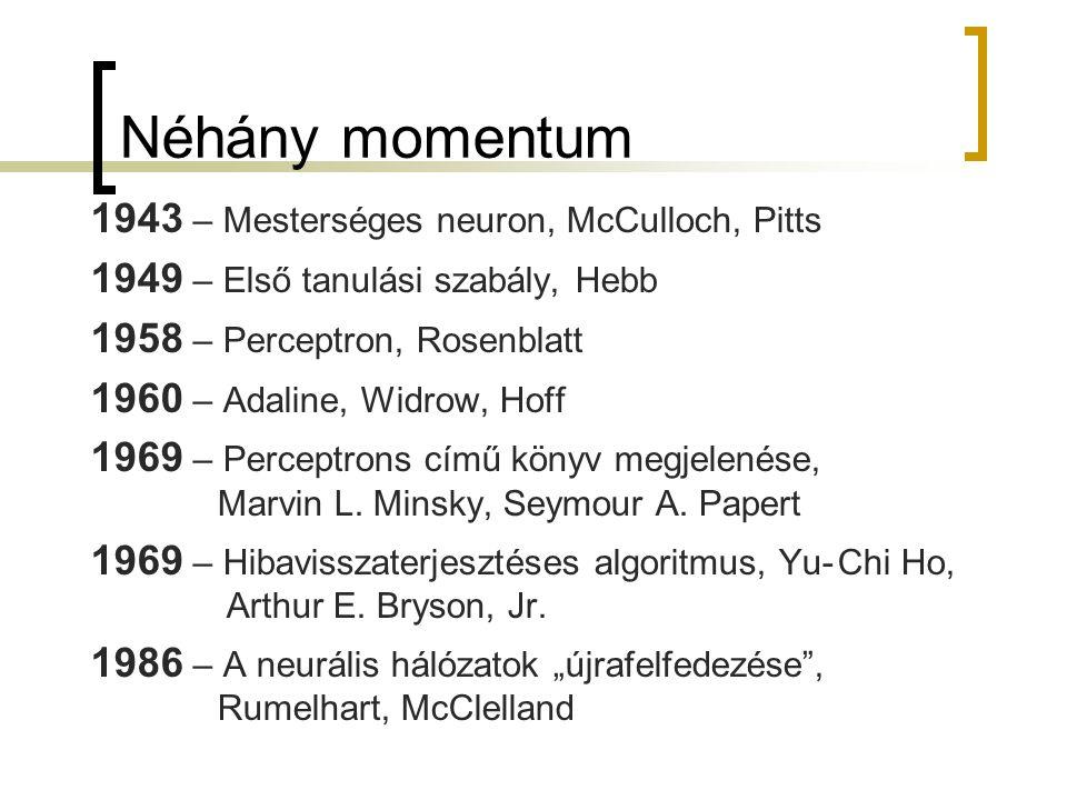 Néhány momentum 1943 – Mesterséges neuron, McCulloch, Pitts 1949 – Első tanulási szabály, Hebb 1958 – Perceptron, Rosenblatt 1960 – Adaline, Widrow, H