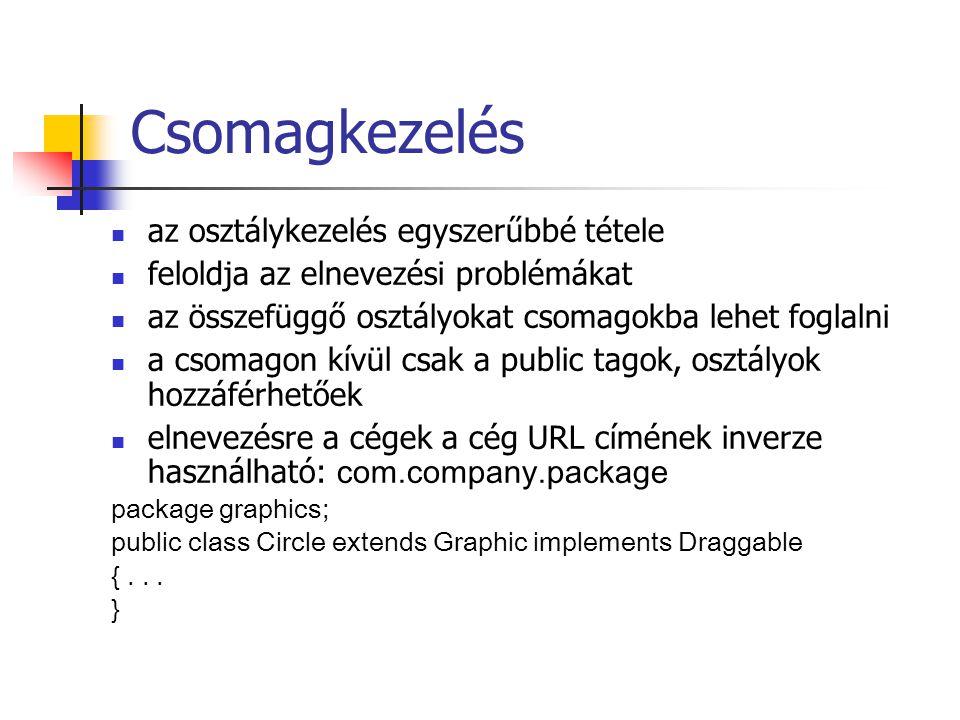 Csomagkezelés az osztálykezelés egyszerűbbé tétele feloldja az elnevezési problémákat az összefüggő osztályokat csomagokba lehet foglalni a csomagon kívül csak a public tagok, osztályok hozzáférhetőek elnevezésre a cégek a cég URL címének inverze használható: com.company.package package graphics; public class Circle extends Graphic implements Draggable {...