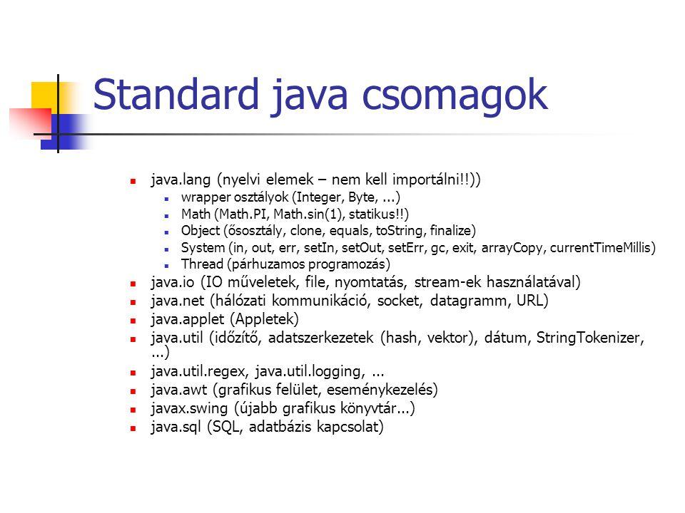 Standard java csomagok java.lang (nyelvi elemek – nem kell importálni!!)) wrapper osztályok (Integer, Byte,...) Math (Math.PI, Math.sin(1), statikus!!) Object (ősosztály, clone, equals, toString, finalize) System (in, out, err, setIn, setOut, setErr, gc, exit, arrayCopy, currentTimeMillis) Thread (párhuzamos programozás) java.io (IO műveletek, file, nyomtatás, stream-ek használatával) java.net (hálózati kommunikáció, socket, datagramm, URL) java.applet (Appletek) java.util (időzítő, adatszerkezetek (hash, vektor), dátum, StringTokenizer,...) java.util.regex, java.util.logging,...
