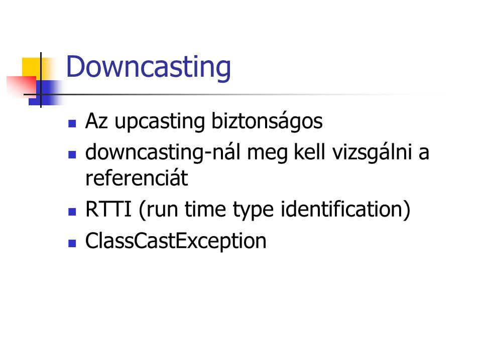 Downcasting Az upcasting biztonságos downcasting-nál meg kell vizsgálni a referenciát RTTI (run time type identification) ClassCastException