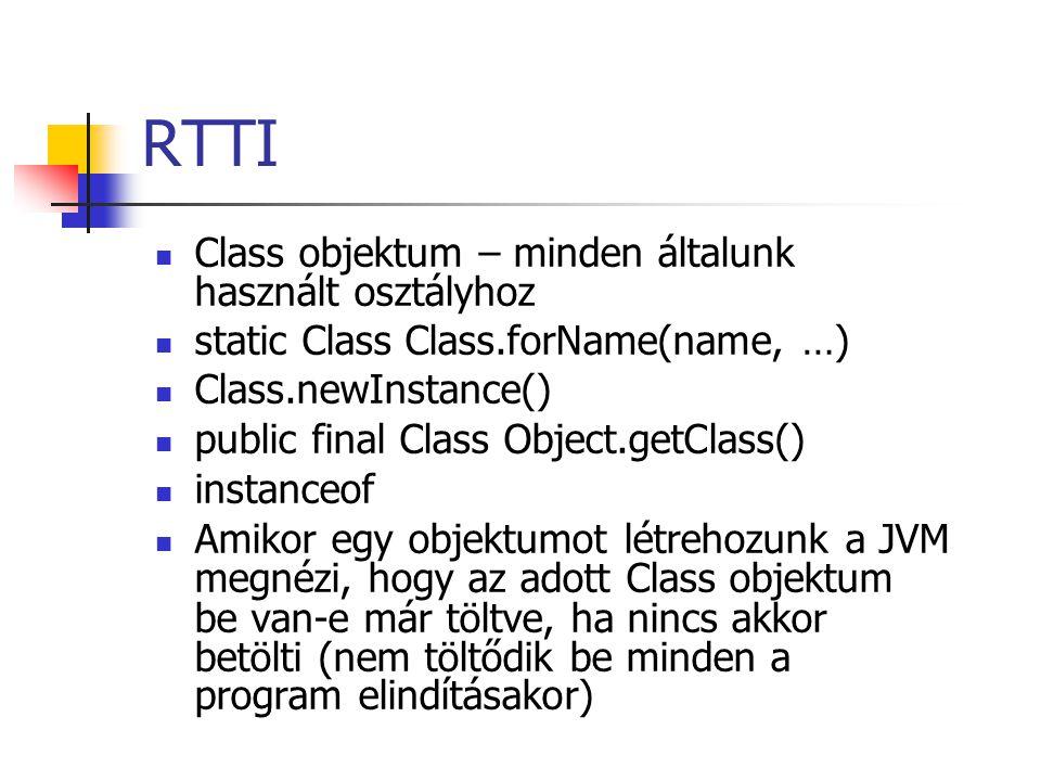 RTTI Class objektum – minden általunk használt osztályhoz static Class Class.forName(name, …) Class.newInstance() public final Class Object.getClass() instanceof Amikor egy objektumot létrehozunk a JVM megnézi, hogy az adott Class objektum be van-e már töltve, ha nincs akkor betölti (nem töltődik be minden a program elindításakor)