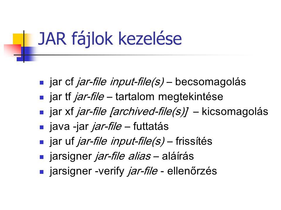 JAR fájlok kezelése jar cf jar-file input-file(s) – becsomagolás jar tf jar-file – tartalom megtekintése jar xf jar-file [archived-file(s)] – kicsomagolás java -jar jar-file – futtatás jar uf jar-file input-file(s) – frissítés jarsigner jar-file alias – aláírás jarsigner -verify jar-file - ellenőrzés