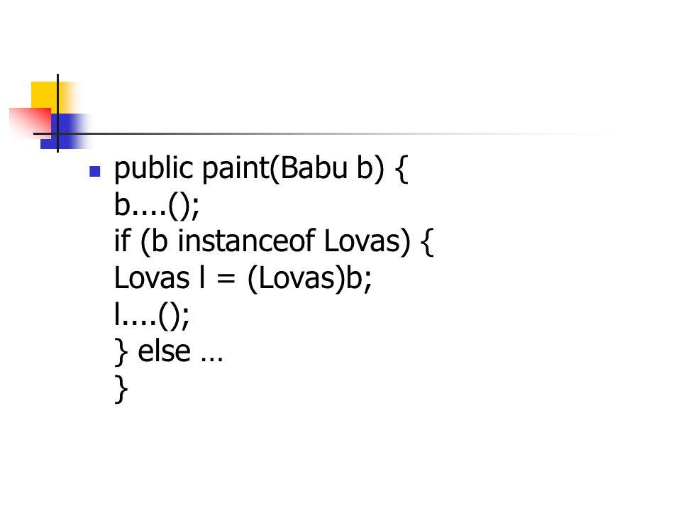 public paint(Babu b) { b....(); if (b instanceof Lovas) { Lovas l = (Lovas)b; l....(); } else … }