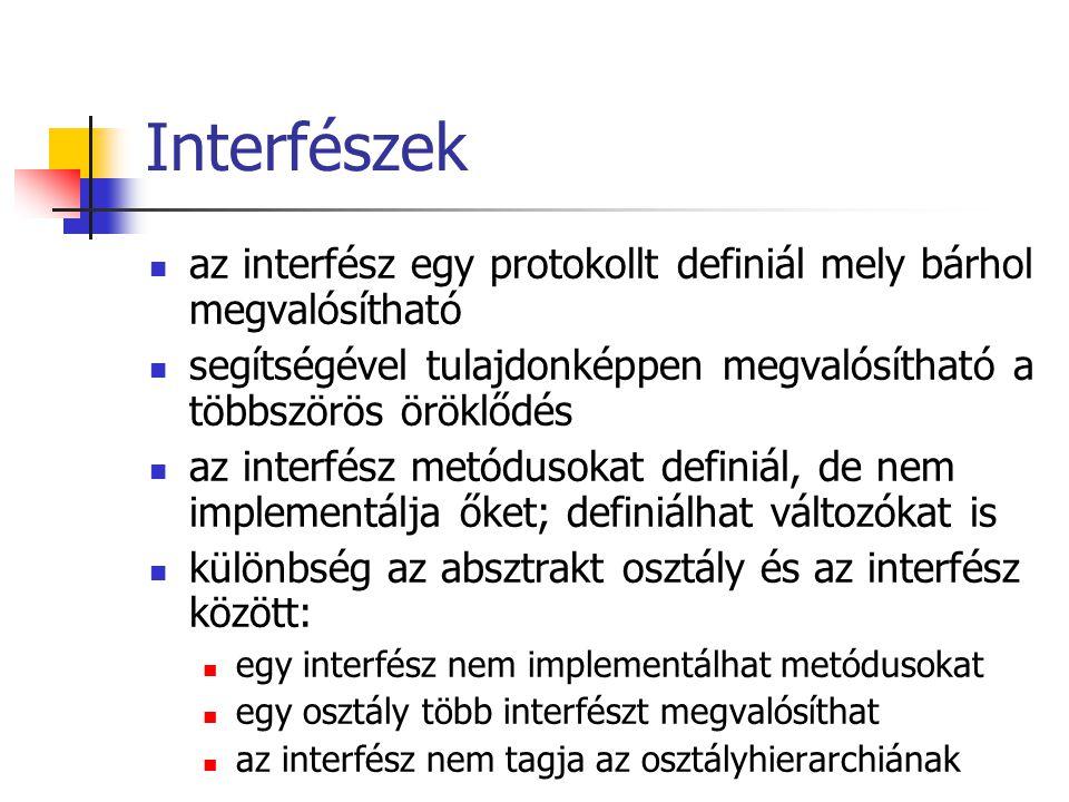 Interfészek az interfész egy protokollt definiál mely bárhol megvalósítható segítségével tulajdonképpen megvalósítható a többszörös öröklődés az interfész metódusokat definiál, de nem implementálja őket; definiálhat változókat is különbség az absztrakt osztály és az interfész között: egy interfész nem implementálhat metódusokat egy osztály több interfészt megvalósíthat az interfész nem tagja az osztályhierarchiának