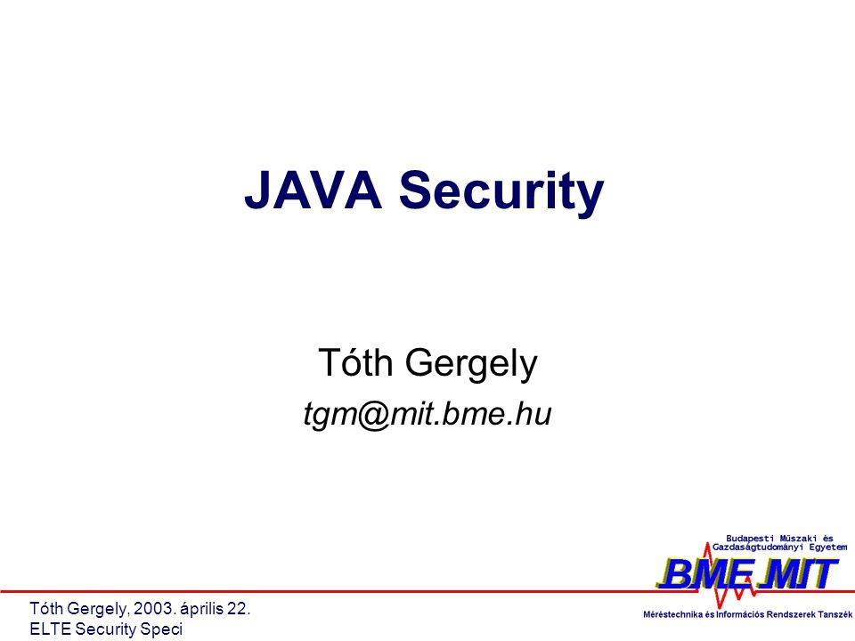 Tóth Gergely, 2003. április 22. ELTE Security Speci JAVA Security Tóth Gergely tgm@mit.bme.hu