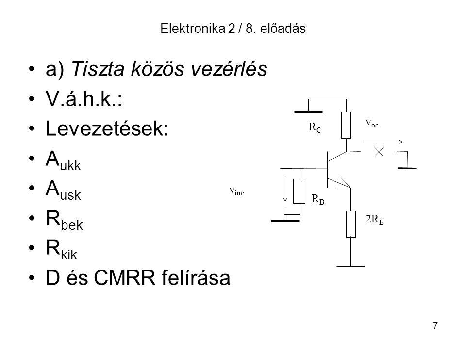 7 Elektronika 2 / 8. előadás a) Tiszta közös vezérlés V.á.h.k.: Levezetések: A ukk A usk R bek R kik D és CMRR felírása RCRC v oc 2R E v inc RBRB