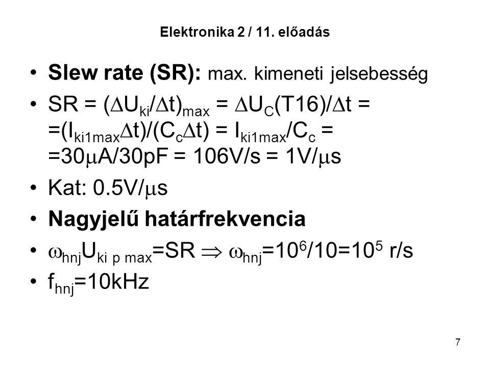 7 Elektronika 2 / 11. előadás Slew rate (SR): max. kimeneti jelsebesség SR = (  U ki /  t) max =  U C (T16)/  t = =(I ki1max  t)/(C c  t) = I ki