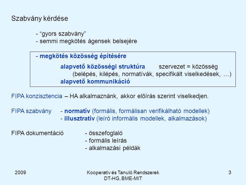 2009Kooperatív és Tanuló Rendszerek DT-HG, BME-MIT 3 Szabvány kérdése - gyors szabvány - semmi megkötés ágensek belsejére - megkötés közösség építésére alapvető közösségi struktúraszervezet = közösség (belépés, kilépés, normatívák, specifikált viselkedések, …) alapvető kommunikáció FIPA konzisztencia – HA alkalmaznánk, akkor előírás szerint viselkedjen.