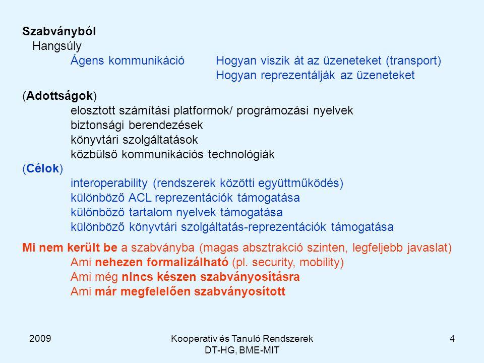 2009Kooperatív és Tanuló Rendszerek DT-HG, BME-MIT 4 Szabványból Hangsúly Ágens kommunikációHogyan viszik át az üzeneteket (transport) Hogyan reprezentálják az üzeneteket (Adottságok) elosztott számítási platformok/ prográmozási nyelvek biztonsági berendezések könyvtári szolgáltatások közbülső kommunikációs technológiák (Célok) interoperability (rendszerek közötti együttműködés) különböző ACL reprezentációk támogatása különböző tartalom nyelvek támogatása különböző könyvtári szolgáltatás-reprezentációk támogatása Mi nem került be a szabványba (magas absztrakció szinten, legfeljebb javaslat) Ami nehezen formalizálható (pl.