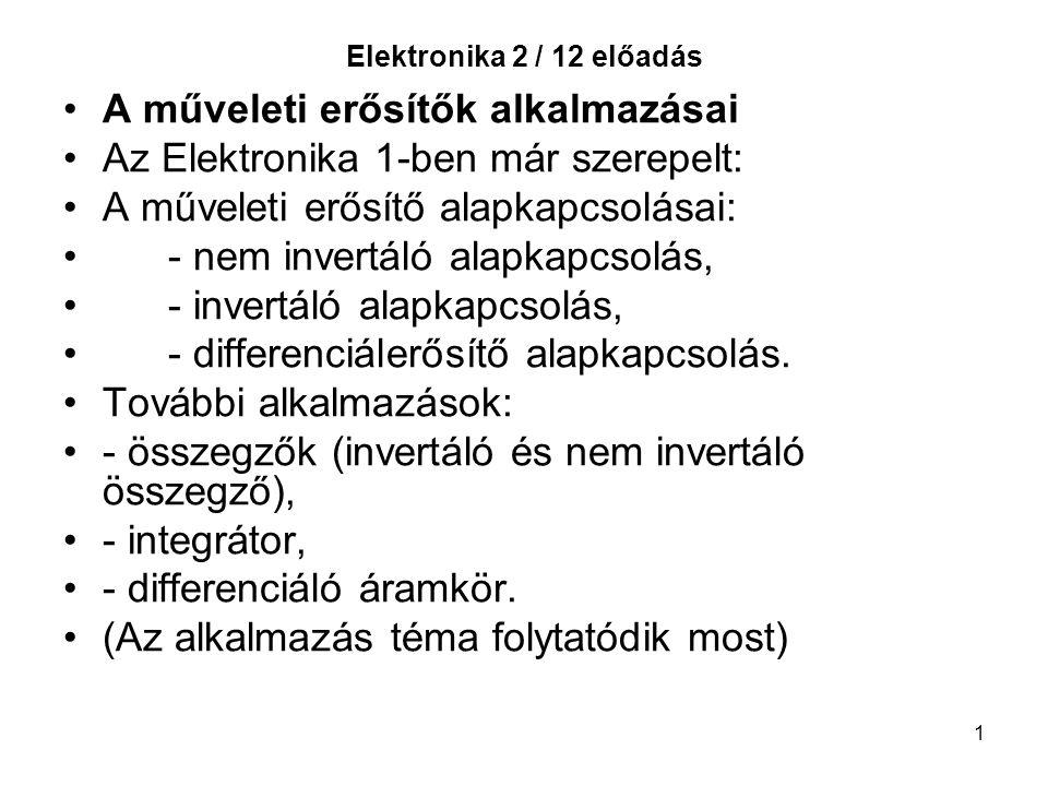 1 Elektronika 2 / 12 előadás A műveleti erősítők alkalmazásai Az Elektronika 1-ben már szerepelt: A műveleti erősítő alapkapcsolásai: - nem invertáló alapkapcsolás, - invertáló alapkapcsolás, - differenciálerősítő alapkapcsolás.