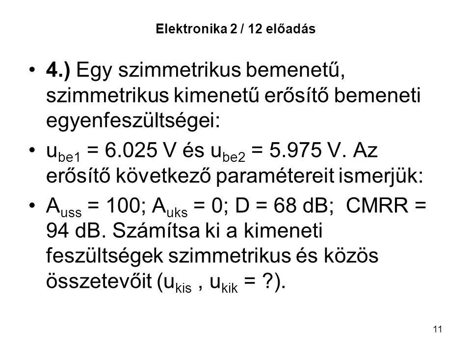 11 Elektronika 2 / 12 előadás 4.) Egy szimmetrikus bemenetű, szimmetrikus kimenetű erősítő bemeneti egyenfeszültségei: u be1 = 6.025 V és u be2 = 5.975 V.
