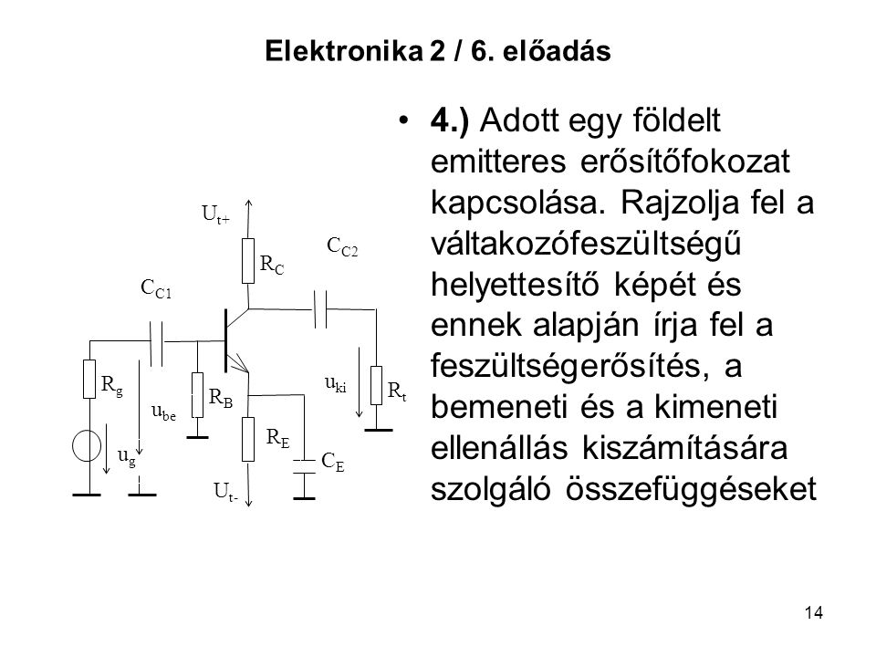 14 Elektronika 2 / 6. előadás 4.) Adott egy földelt emitteres erősítőfokozat kapcsolása. Rajzolja fel a váltakozófeszültségű helyettesítő képét és enn