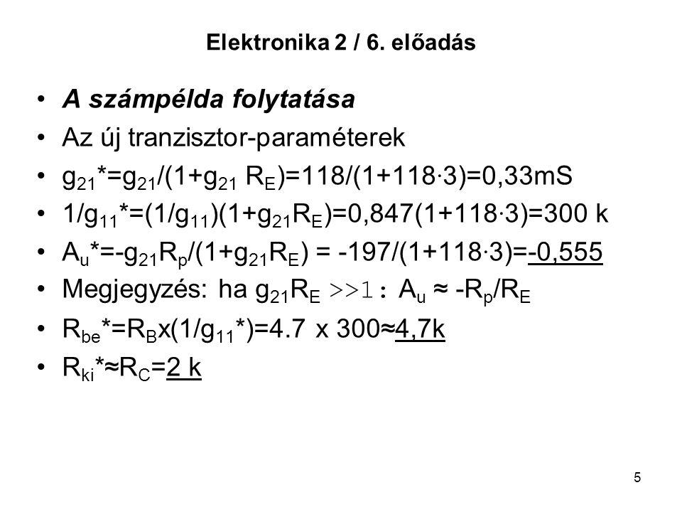 5 Elektronika 2 / 6. előadás A számpélda folytatása Az új tranzisztor-paraméterek g 21 *=g 21 /(1+g 21 R E )=118/(1+118 · 3)=0,33mS 1/g 11 *=(1/g 11 )
