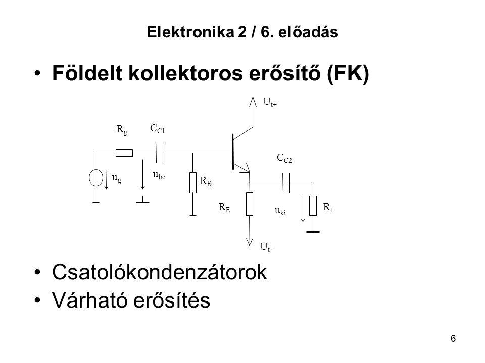 6 Elektronika 2 / 6. előadás Földelt kollektoros erősítő (FK) Csatolókondenzátorok Várható erősítés RtRt R E RBRB RgRg C C1 ugug u be u ki C C2 U t+ U