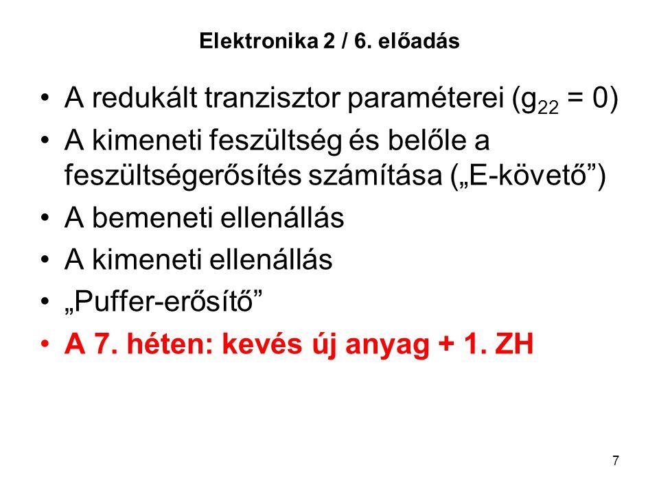 """7 Elektronika 2 / 6. előadás A redukált tranzisztor paraméterei (g 22 = 0) A kimeneti feszültség és belőle a feszültségerősítés számítása (""""E-követő"""")"""
