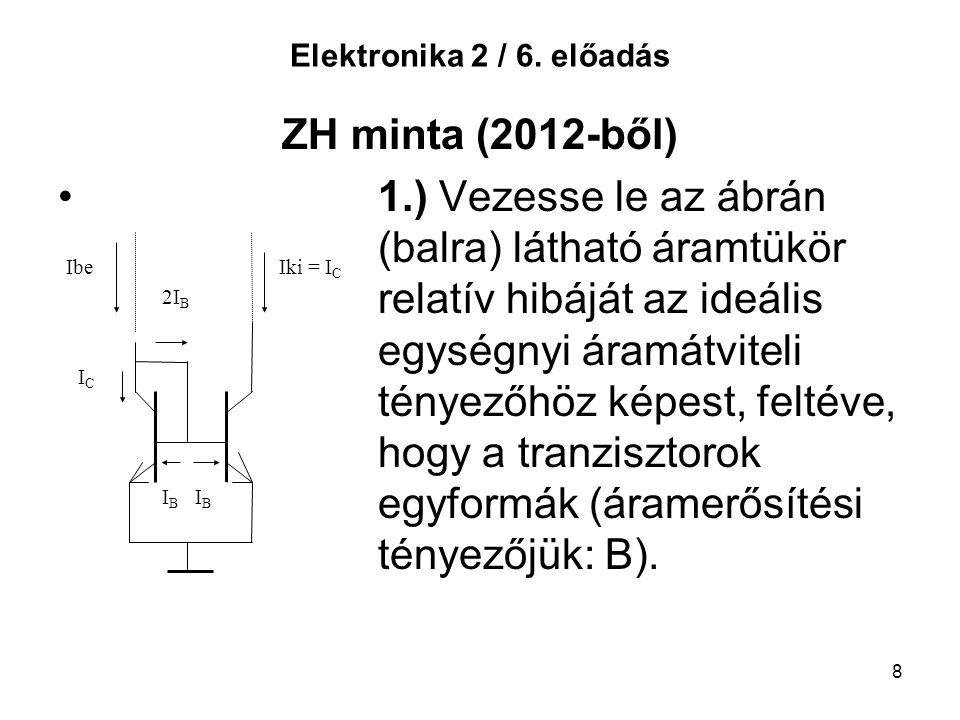 8 Elektronika 2 / 6. előadás ZH minta (2012-ből) 1.) Vezesse le az ábrán (balra) látható áramtükör relatív hibáját az ideális egységnyi áramátviteli t