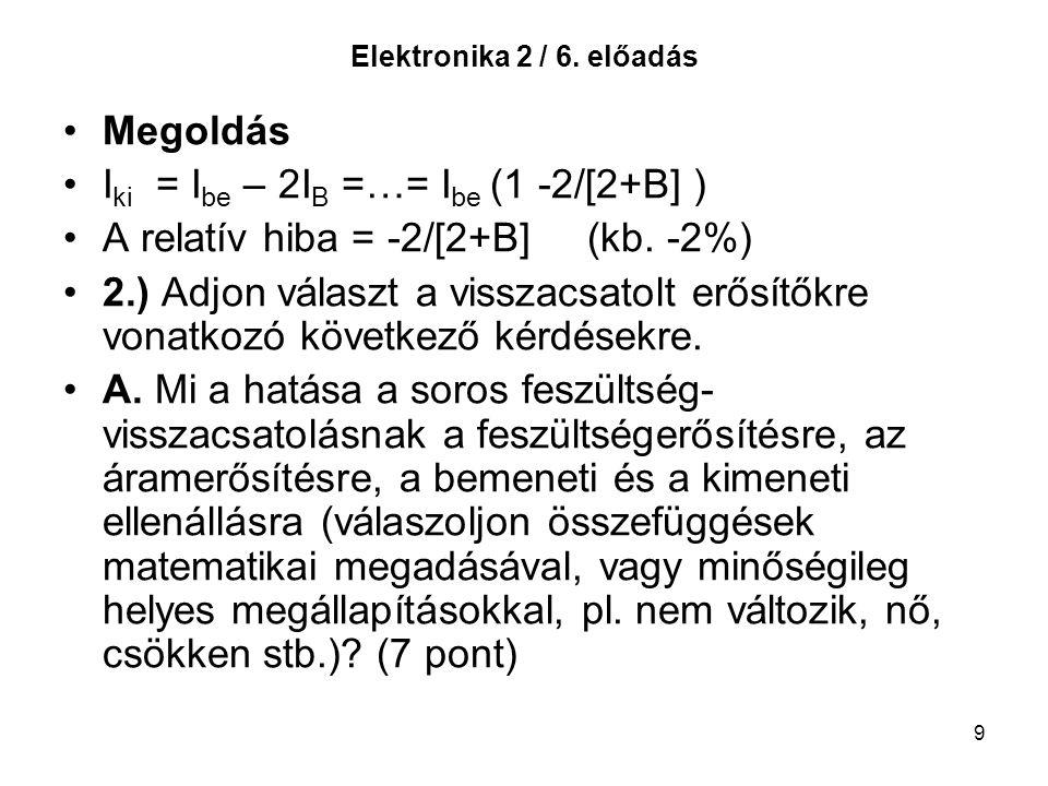 9 Elektronika 2 / 6. előadás Megoldás I ki = I be – 2I B =…= I be (1 -2/[2+B] ) A relatív hiba = -2/[2+B] (kb. -2%) 2.) Adjon választ a visszacsatolt
