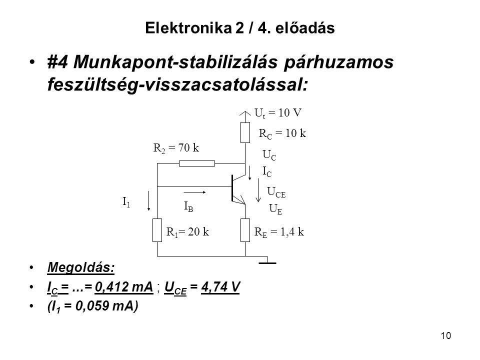 10 Elektronika 2 / 4. előadás #4 Munkapont-stabilizálás párhuzamos feszültség-visszacsatolással: Megoldás: I C =...= 0,412 mA ; U CE = 4,74 V (I 1 = 0