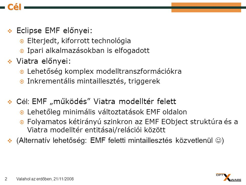 2 Cél  Eclipse EMF előnyei:  Elterjedt, kiforrott technológia  Ipari alkalmazásokban is elfogadott  Viatra előnyei:  Lehetőség komplex modelltran