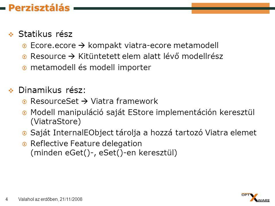 4 Perzisztálás  Statikus rész  Ecore.ecore  kompakt viatra-ecore metamodell  Resource  Kitüntetett elem alatt lévő modellrész  metamodell és modell importer  Dinamikus rész:  ResourceSet  Viatra framework  Modell manipuláció saját EStore implementáción keresztül (ViatraStore)  Saját InternalEObject tárolja a hozzá tartozó Viatra elemet  Reflective Feature delegation (minden eGet()-, eSet()-en keresztül) Valahol az erdőben, 21/11/2008