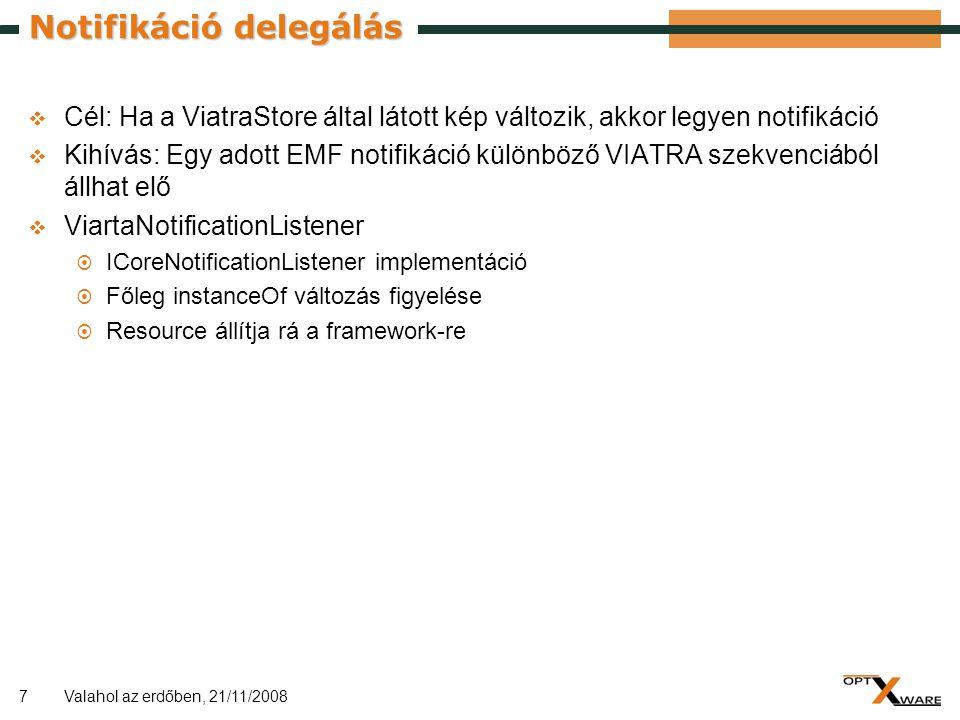 7 Notifikáció delegálás  Cél: Ha a ViatraStore által látott kép változik, akkor legyen notifikáció  Kihívás: Egy adott EMF notifikáció különböző VIATRA szekvenciából állhat elő  ViartaNotificationListener  ICoreNotificationListener implementáció  Főleg instanceOf változás figyelése  Resource állítja rá a framework-re Valahol az erdőben, 21/11/2008