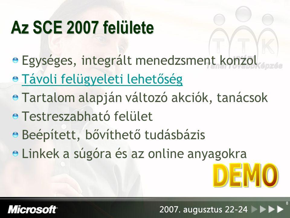 8 Az SCE 2007 felülete Egységes, integrált menedzsment konzol Távoli felügyeleti lehetőség Tartalom alapján változó akciók, tanácsok Testreszabható felület Beépített, bővíthető tudásbázis Linkek a súgóra és az online anyagokra