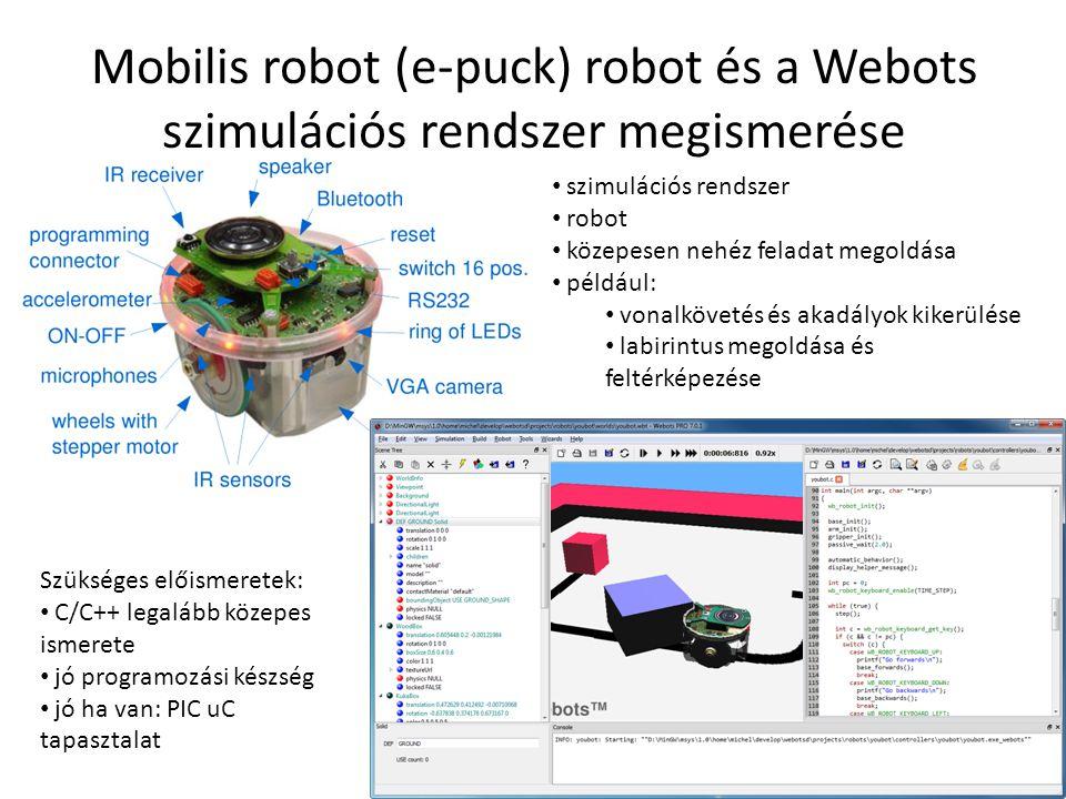 Mobilis robot (e-puck) robot és a Webots szimulációs rendszer megismerése szimulációs rendszer robot közepesen nehéz feladat megoldása például: vonalkövetés és akadályok kikerülése labirintus megoldása és feltérképezése Szükséges előismeretek: C/C++ legalább közepes ismerete jó programozási készség jó ha van: PIC uC tapasztalat