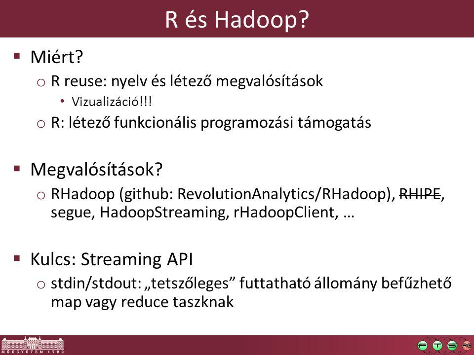 R és Hadoop?  Miért? o R reuse: nyelv és létező megvalósítások Vizualizáció!!! o R: létező funkcionális programozási támogatás  Megvalósítások? o RH