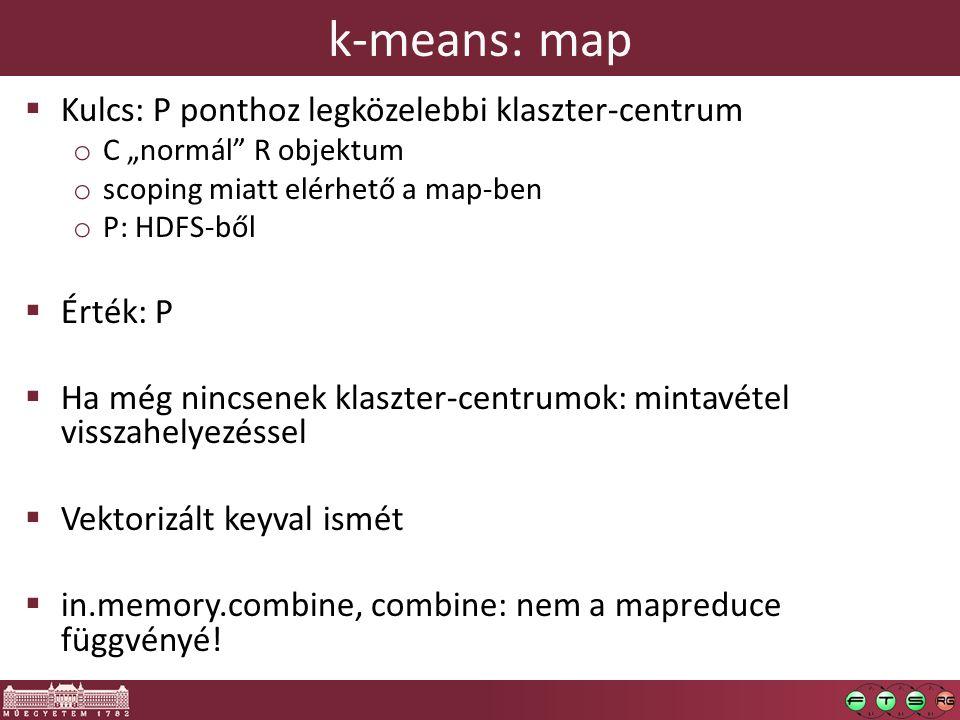 """k-means: map  Kulcs: P ponthoz legközelebbi klaszter-centrum o C """"normál R objektum o scoping miatt elérhető a map-ben o P: HDFS-ből  Érték: P  Ha még nincsenek klaszter-centrumok: mintavétel visszahelyezéssel  Vektorizált keyval ismét  in.memory.combine, combine: nem a mapreduce függvényé!"""