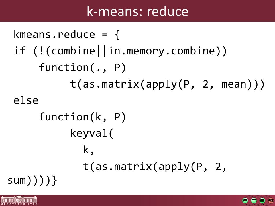 k-means: reduce kmeans.reduce = { if (!(combine||in.memory.combine)) function(., P) t(as.matrix(apply(P, 2, mean))) else function(k, P) keyval( k, t(as.matrix(apply(P, 2, sum))))}