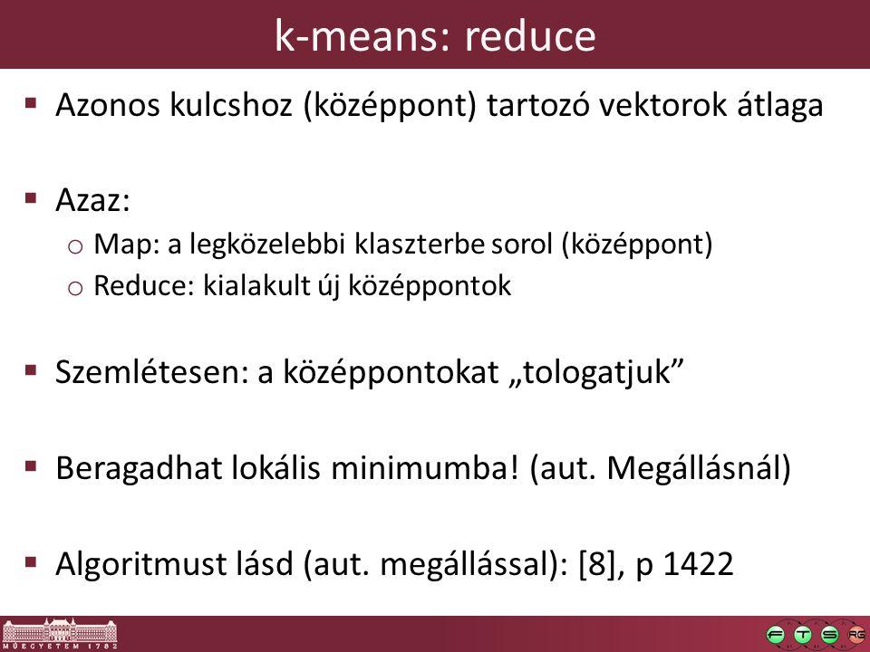 """k-means: reduce  Azonos kulcshoz (középpont) tartozó vektorok átlaga  Azaz: o Map: a legközelebbi klaszterbe sorol (középpont) o Reduce: kialakult új középpontok  Szemlétesen: a középpontokat """"tologatjuk  Beragadhat lokális minimumba."""