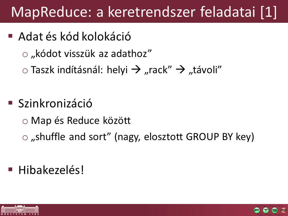 """MapReduce: a keretrendszer feladatai [1]  Adat és kód kolokáció o """"kódot visszük az adathoz o Taszk indításnál: helyi  """"rack  """"távoli  Szinkronizáció o Map és Reduce között o """"shuffle and sort (nagy, elosztott GROUP BY key)  Hibakezelés!"""