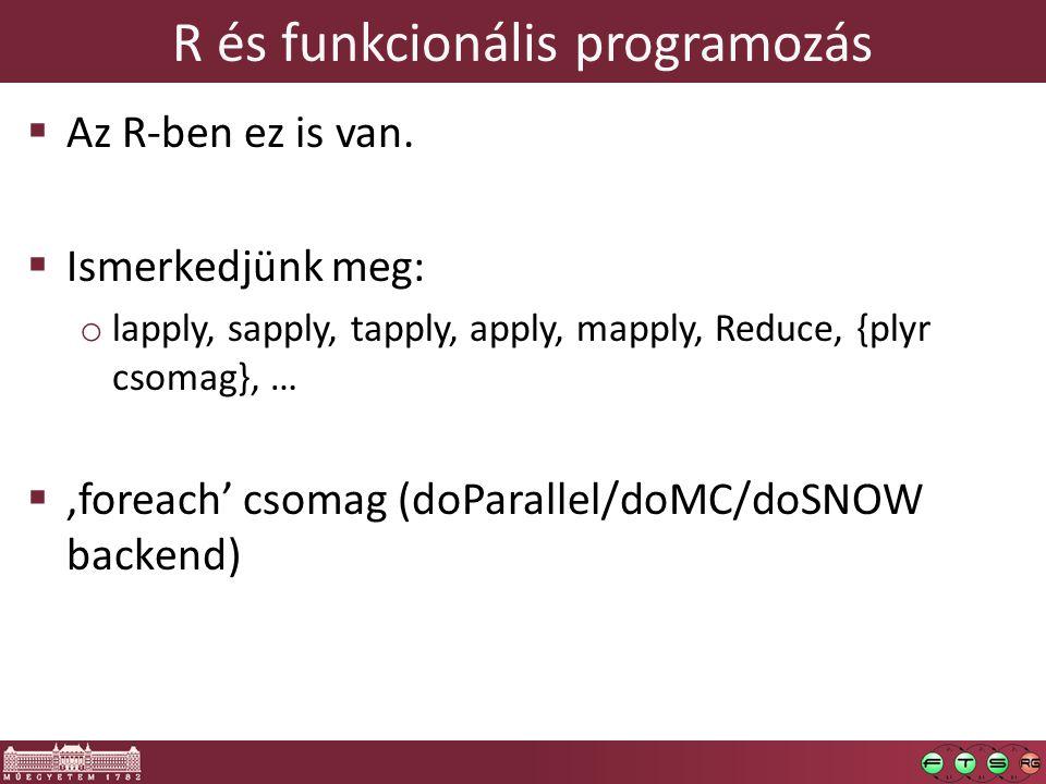 R és funkcionális programozás  Az R-ben ez is van.  Ismerkedjünk meg: o lapply, sapply, tapply, apply, mapply, Reduce, {plyr csomag}, …  'foreach'