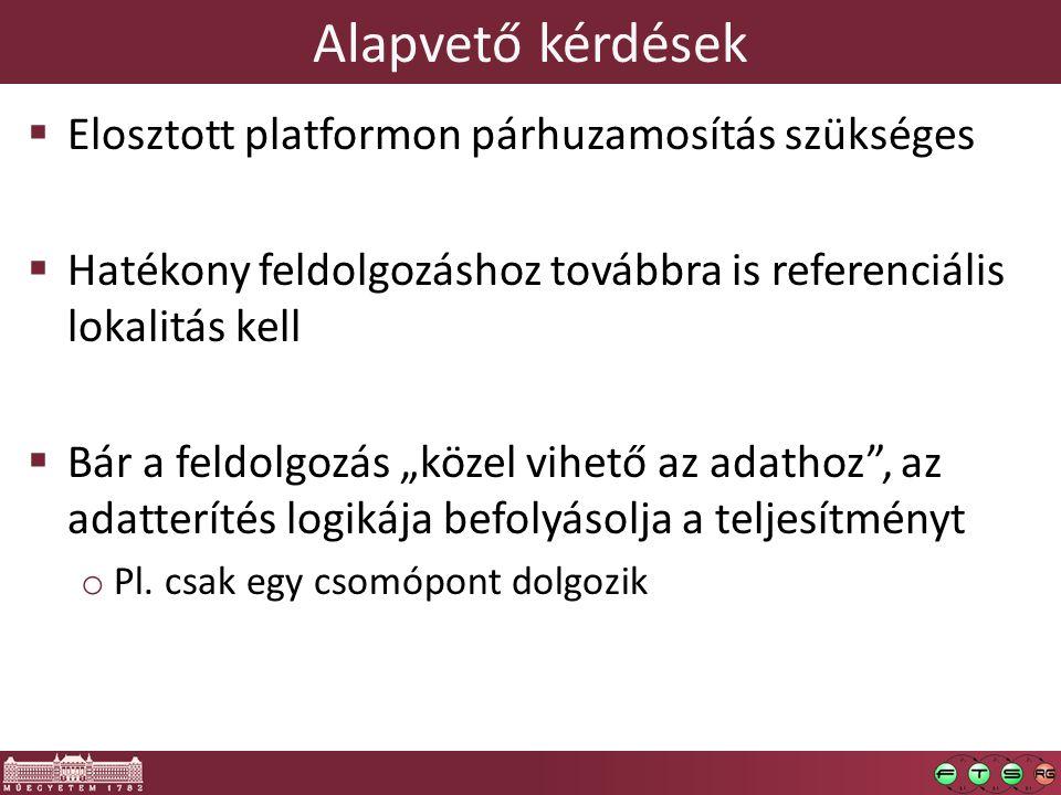 """Alapvető kérdések  Elosztott platformon párhuzamosítás szükséges  Hatékony feldolgozáshoz továbbra is referenciális lokalitás kell  Bár a feldolgozás """"közel vihető az adathoz , az adatterítés logikája befolyásolja a teljesítményt o Pl."""
