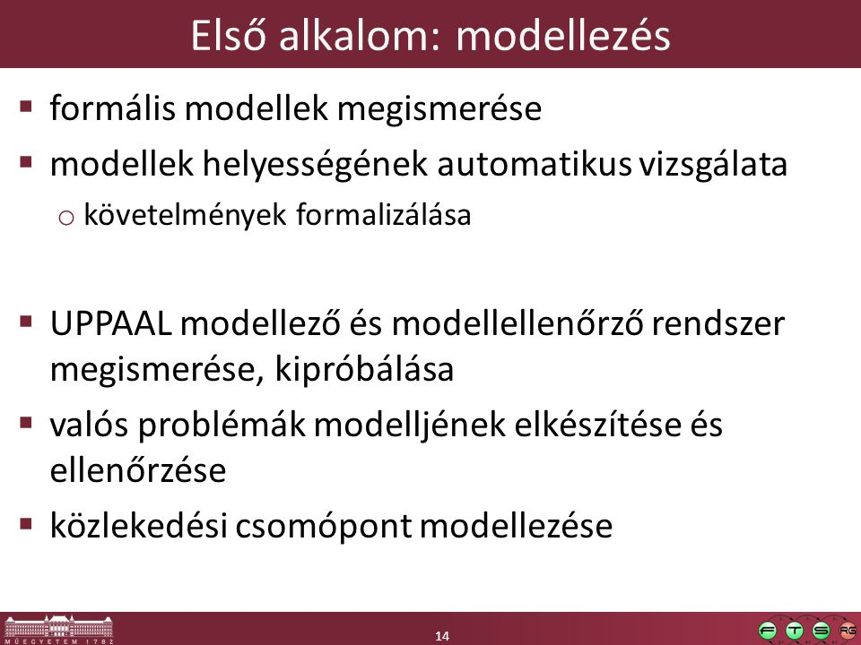 14 Első alkalom: modellezés 14  formális modellek megismerése  modellek helyességének automatikus vizsgálata o követelmények formalizálása  UPPAAL modellező és modellellenőrző rendszer megismerése, kipróbálása  valós problémák modelljének elkészítése és ellenőrzése  közlekedési csomópont modellezése