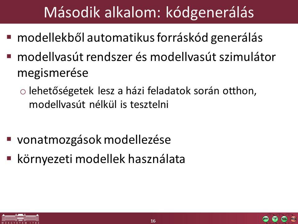 16 Második alkalom: kódgenerálás 16  modellekből automatikus forráskód generálás  modellvasút rendszer és modellvasút szimulátor megismerése o lehetőségetek lesz a házi feladatok során otthon, modellvasút nélkül is tesztelni  vonatmozgások modellezése  környezeti modellek használata