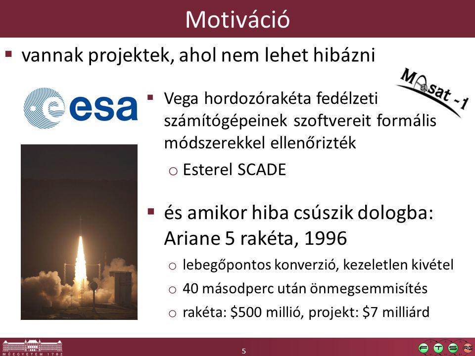 5 Motiváció 5  vannak projektek, ahol nem lehet hibázni  Vega hordozórakéta fedélzeti számítógépeinek szoftvereit formális módszerekkel ellenőrizték o Esterel SCADE  és amikor hiba csúszik dologba: Ariane 5 rakéta, 1996 o lebegőpontos konverzió, kezeletlen kivétel o 40 másodperc után önmegsemmisítés o rakéta: $500 millió, projekt: $7 milliárd