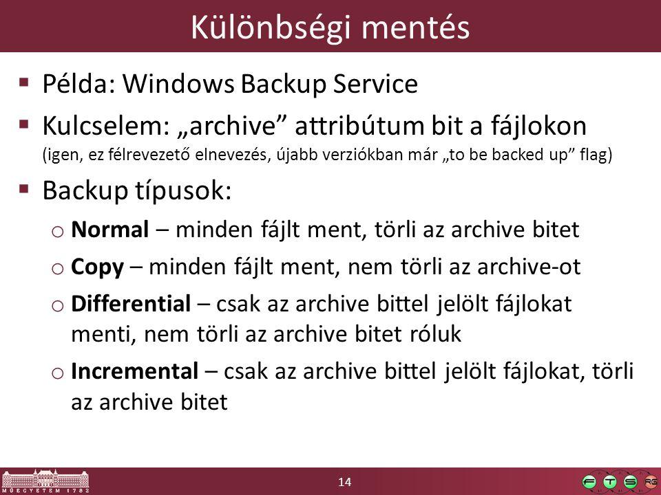 """14 Különbségi mentés  Példa: Windows Backup Service  Kulcselem: """"archive attribútum bit a fájlokon (igen, ez félrevezető elnevezés, újabb verziókban már """"to be backed up flag)  Backup típusok: o Normal – minden fájlt ment, törli az archive bitet o Copy – minden fájlt ment, nem törli az archive-ot o Differential – csak az archive bittel jelölt fájlokat menti, nem törli az archive bitet róluk o Incremental – csak az archive bittel jelölt fájlokat, törli az archive bitet"""
